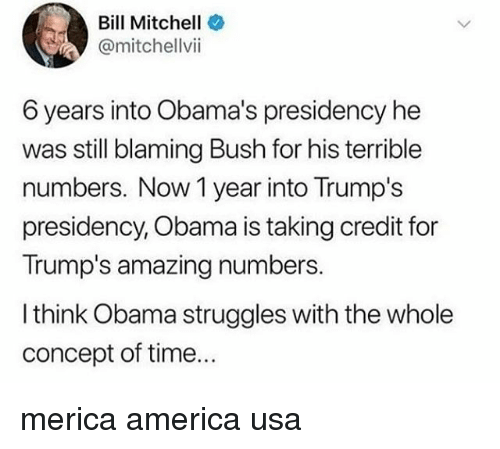 America, Memes, and Obama: Bill Mitchell  @mitchellvii  6 years into Obama's presidency he  was still blaming Bush for his terrible  numbers. Now 1 year into Trump's  presidency, Obama is taking credit for  Trump's amazing numbers.  I think Obama struggles with the whole  concept of time... merica america usa