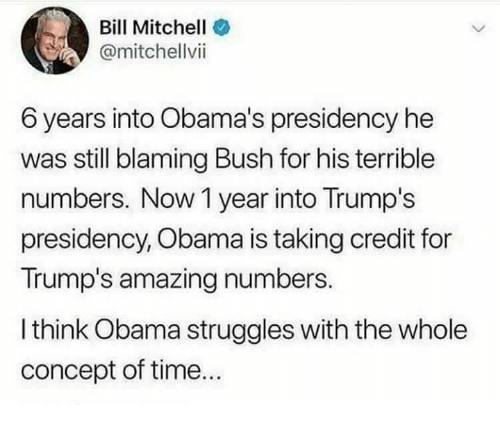 Memes, Obama, and Time: Bill Mitchell  @mitchellvii  6 years into Obama's presidency he  was still blaming Bush for his terrible  numbers. Now 1 year into Trump's  presidency, Obama is taking credit for  Trump's amazing numbers.  l think Obama struggles with the whole  concept of time...