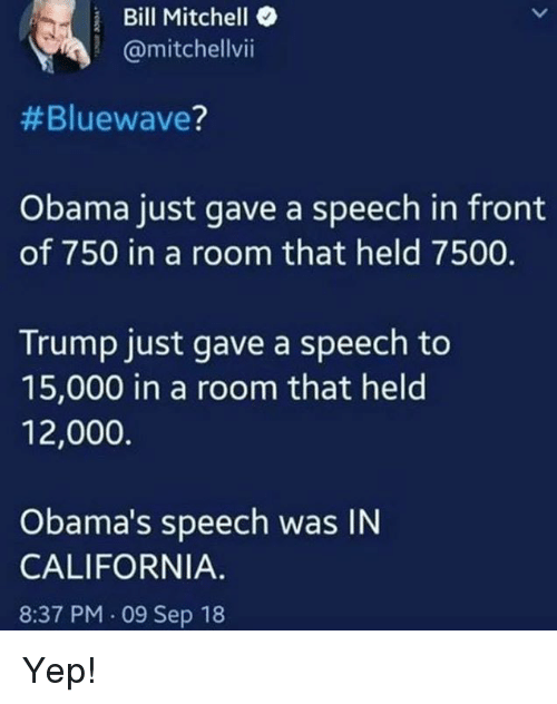 Memes, Obama, and California: Bill Mitchell  @mitchellvii  #Bluewave?  Obama just gave a speech in front  of 750 in a room that held 7500.  Trump just gave a speech to  15,000 in a room that held  12,000.  Obama's speech was IN  CALIFORNIA.  8:37 PM.09 Sep 18 Yep!