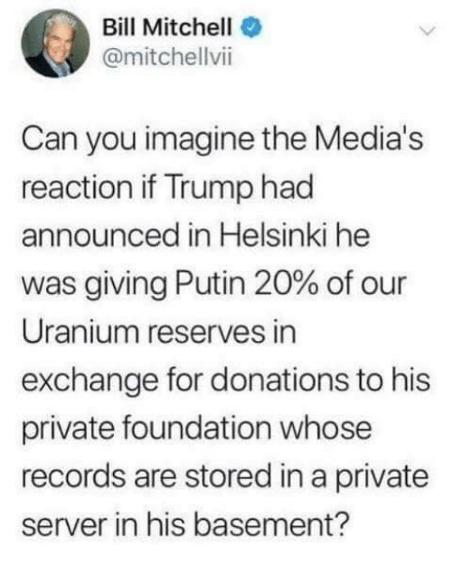 Memes, Putin, and Trump: Bill Mitchell  @mitchellvii  Can you imagine the Media's  reaction if Trump had  announced in Helsinki he  was giving Putin 20% of our  Uranium reserves in  exchange for donations to his  private foundation whose  records are stored in a private  server in his basement?