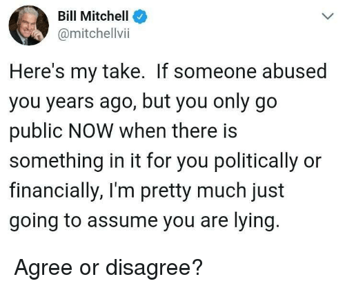 Memes, Lying, and 🤖: Bill Mitchell  @mitchellvii  Here's my take. If someone abused  you years ago, but you only go  public NOW when there is  something in it for you politically or  financially, I'm pretty much just  going to assume you are lying Agree or disagree?