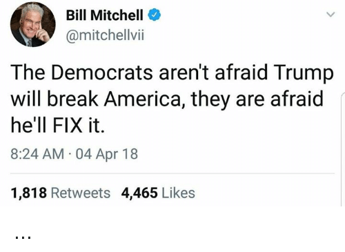 America, Memes, and Break: Bill Mitchell  @mitchellvii  The Democrats aren't afraid Trump  will break America, they are afraid  he'll FIX it.  8:24 AM 04 Apr 18  1,818 Retweets 4,465 Likes ...