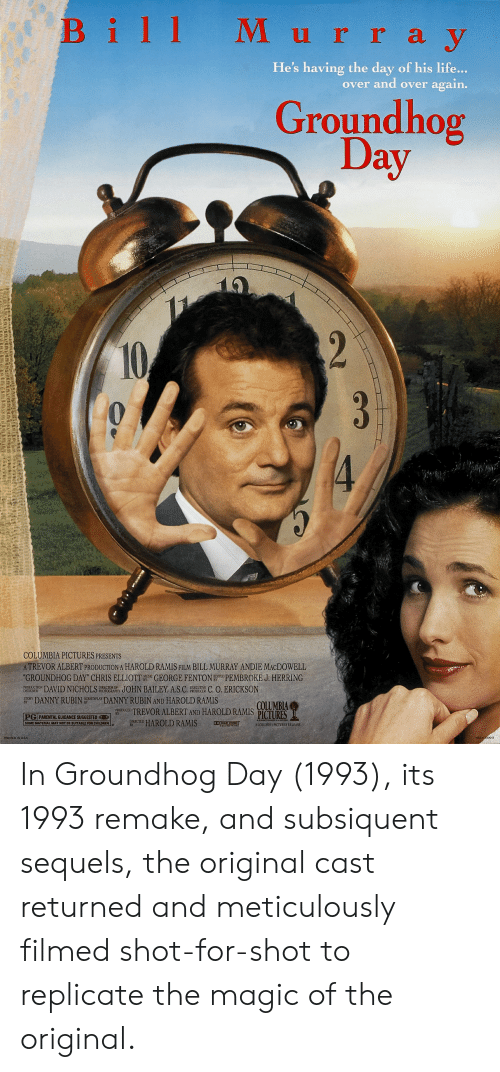 """andie: Bill Murra y  He's having the day of his life...  over and over again.  Groundhog  Day  10  2  10  COLUMBIA PICTURES PRESENTS  ATREVOR ALBERT PRODUCTION A HAROLD RAMIS FILM BILL MURRAY ANDIE MACDOWELL  """"GROUNDHOG DAY"""" CHRIS ELLIOTTGEORGEFENTON PEMBROKE J. HERRING  RODCONDAVID NICHOLS PIORY JOHN BAILEY, A.S.C. OC C. O. ERICKSON  EXECUTIVE  PHOTOGRAPHY  DESIGNER  DANNY RUBIN AND HAROLD RAMIS  ODUCEDTREVOR ALBERT AND HAROLD RAMIS  DIRECTED HAROLD RAMIS  TORY DANNY RUBIN  COLUMBIA  PICTURES  PG  PARENTAL GUIDANCE SUGGESTED  SOME MATERIAL MAY NOT BE SUITABLE FOR CHILDREN  DO DOLEY STEED  A COLUMBIA PICTURES RELEASE  BY  NSS 030013  PRINTED IN USA In Groundhog Day (1993), its 1993 remake, and subsiquent sequels, the original cast returned and meticulously filmed shot-for-shot to replicate the magic of the original."""