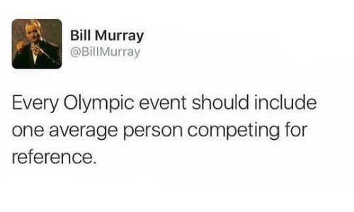 olympic: Bill Murray  @Bill Murray  Every Olympic event should include  one average person competing for  reference