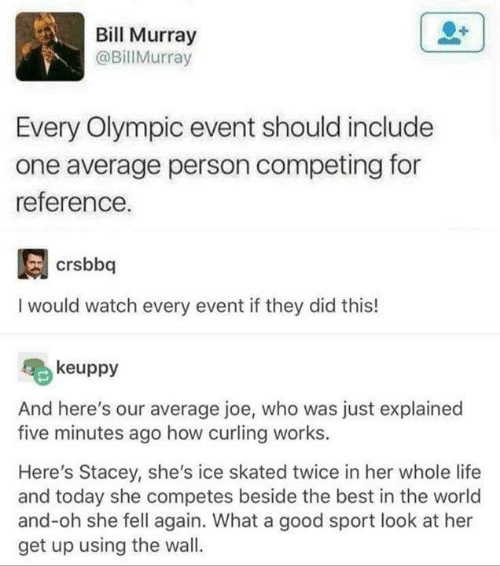 olympic: Bill Murray  @BillMurray  Every Olympic event should include  one average person competing for  reference.  I would watch every event if they did this!  keuppy  And here's our average joe, who was just explained  five minutes ago how curling works.  Here's Stacey, she's ice skated twice in her whole life  and today she competes beside the best in the world  and-oh she fell again. What a good sport look at her  get up using the wall.