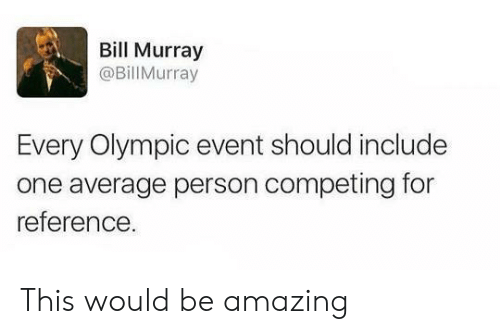 olympic: Bill Murray  @BillMurray  Every Olympic event should include  one average person competing for  reference This would be amazing