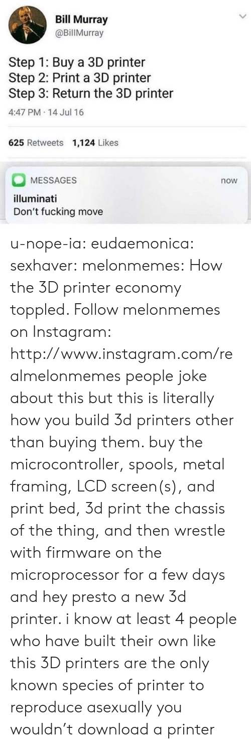 3d printers: Bill Murray  @BillMurray  Step 1: Buy a 3D printer  Step 2: Print a 3D printer  Step 3: Return the 3D printer  4:47 PM-14 Jul 16  625 Retweets 1,124 Likes  MESSAGES  illuminati  Don't fucking move  now u-nope-ia: eudaemonica:  sexhaver:  melonmemes: How the 3D printer economy toppled. Follow melonmemes on Instagram: http://www.instagram.com/realmelonmemes people joke about this but this is literally how you build 3d printers other than buying them. buy the microcontroller, spools, metal framing, LCD screen(s), and print bed, 3d print the chassis of the thing, and then wrestle with firmware on the microprocessor for a few days and hey presto a new 3d printer. i know at least 4 people who have built their own like this  3D printers are the only known species of printer to reproduce asexually   you wouldn't download a printer