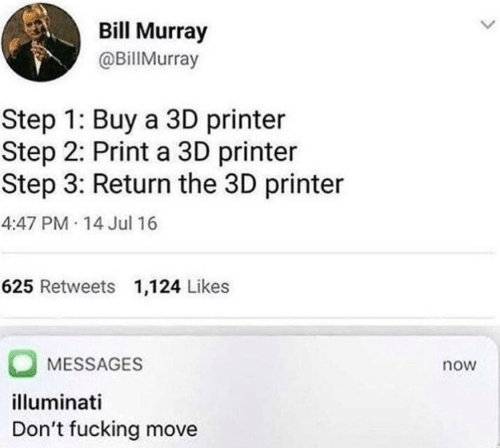 Step 1: Bill Murray  @BillMurray  Step 1: Buy a 3D printer  Step 2: Print a 3D printer  Step 3: Return the 3D printer  4:47 PM 14 Jul 16  625 Retweets 1,124 Likes  MESSAGES  now  illuminati  Don't fucking move