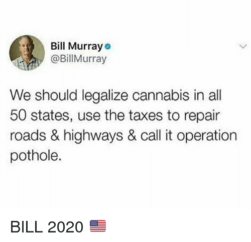 50 states: Bill Murray  @BillMurray  We should legalize cannabis in all  50 states, use the taxes to repair  roads & highways & call it operation  pothole. BILL 2020 🇺🇸