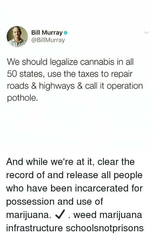 50 states: Bill Murray  @BillMurray  We should legalize cannabis in all  50 states, use the taxes to repair  roads & highways & call it operation  pothole. And while we're at it, clear the record of and release all people who have been incarcerated for possession and use of marijuana. ✔️ . weed marijuana infrastructure schoolsnotprisons