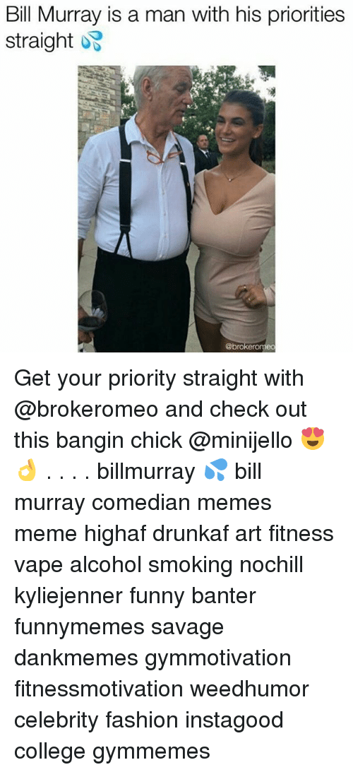 College, Fashion, and Funny: Bill Murray is a man with his priorities  straight  Asl  @bro  neo Get your priority straight with @brokeromeo and check out this bangin chick @minijello 😍👌 . . . . billmurray 💦 bill murray comedian memes meme highaf drunkaf art fitness vape alcohol smoking nochill kyliejenner funny banter funnymemes savage dankmemes gymmotivation fitnessmotivation weedhumor celebrity fashion instagood college gymmemes