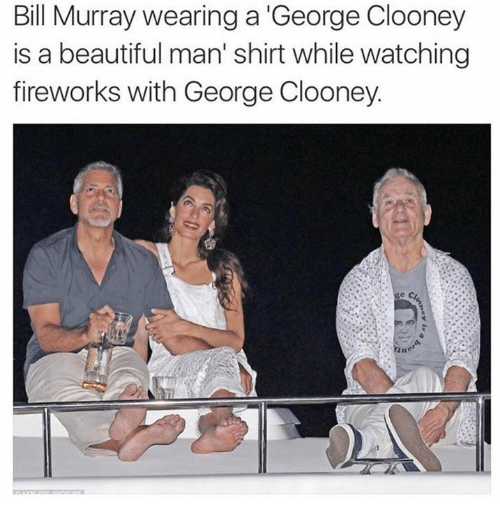 Dank, 🤖, and Bill: Bill Murray wearing a George Clooney  is a beautiful man' shirt while watching  fireworks with George Clooney