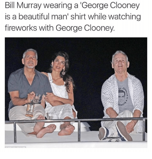 Bill, Shirt, and  Clooney: Bill Murray wearing a George Clooney  is a beautiful man' shirt while watching  fireworks with George Clooney.
