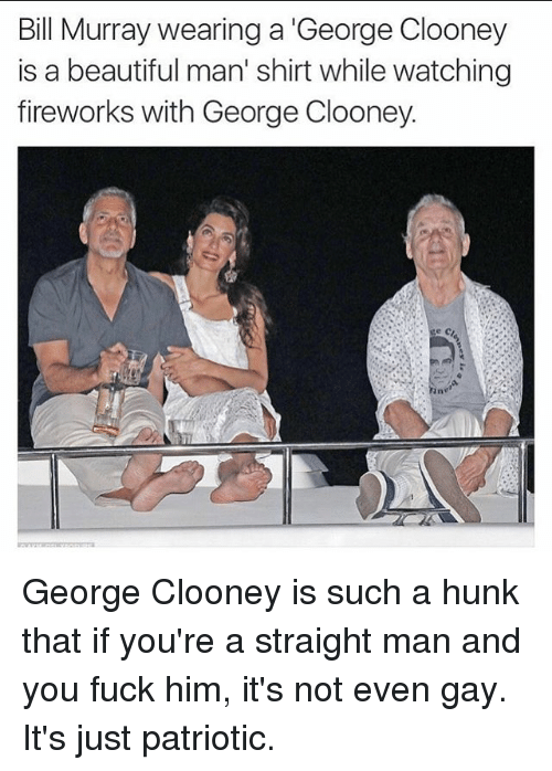 Memes, 🤖, and Gay: Bill Murray wearing a George Clooney  is a beautiful man' shirt while watching  fireworks with George Clooney. George Clooney is such a hunk that if you're a straight man and you fuck him, it's not even gay. It's just patriotic.