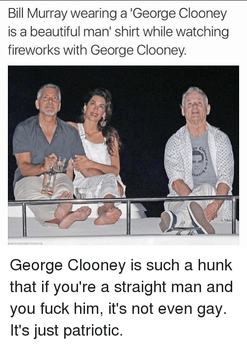 Beautiful, Fucking, and Memes: Bill Murray wearing a George Clooney  is a beautiful man' shirt while watching  fireworks with George Clooney. George Clooney is such a hunk that if you're a straight man and you fuck him, it's not even gay. It's just patriotic.