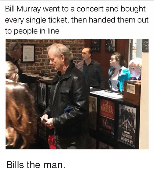 Ironic, Bill Murray, and Single: Bill Murray went to a concert and bought  every single ticket, then handed them out  to people in line  ADO  CON Bills the man.