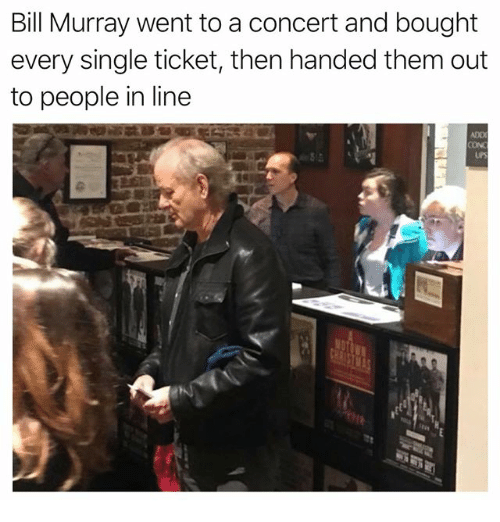 Memes, Ups, and Bill Murray: Bill Murray went to a concert and bought  every single ticket, then handed them out  to people in line  ADD  CON  UPS