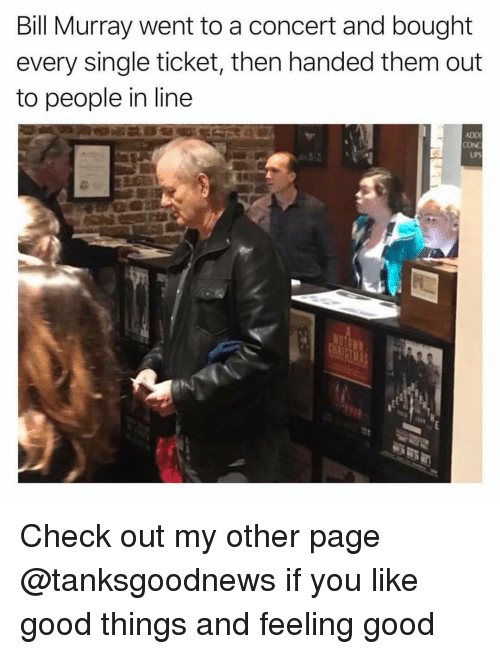 feeling good: Bill Murray went to a concert and bought  every single ticket, then handed them out  to people in line  ADD  UPS Check out my other page @tanksgoodnews if you like good things and feeling good