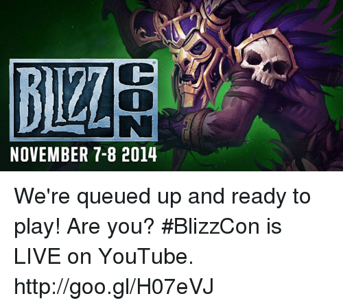 Blizzcon: BILL  NOVEMBER 7-8 2014 We're queued up and ready to play! Are you? #BlizzCon is LIVE on YouTube. http://goo.gl/H07eVJ