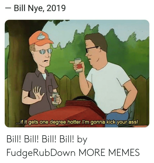 Kick Your Ass: Bill Nye, 2019  ..if it gets one degree hotter.I'm gonna kick your ass! Bill! Bill! Bill! Bill! by FudgeRubDown MORE MEMES
