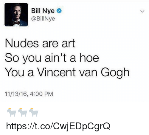 Bill Nye, Funny, and Hoe: Bill Nye  @Bil Nye  Nudes are art  So you ain't a hoe  You a Vincent van Gogh  11/13/16, 4:00 PM 🐐🐐🐐 https://t.co/CwjEDpCgrQ