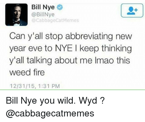 Bill Nye, Memes, and Weed: Bill Nye  @Bill Nye  Cabbage CatMemes  Can y'all stop abbreviating new  year eve to NYE l keep thinking  y'all talking about me lmao this  weed fire  12/31/15, 1:31 PM Bill Nye you wild. Wyd ? @cabbagecatmemes