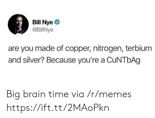 copper: Bill Nye  @BillINye  are you made of copper, nitrogen, terbium  and silver? Because you're a CuNTbAg Big brain time via /r/memes https://ift.tt/2MAoPkn
