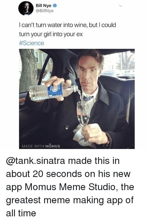 Bill Nye, Meme, and Wine: Bill Nye  @BillNye  I can't turn water into wine, but I could  turn your girl into your ex  #Science  MADE WITH MOMUS @tank.sinatra made this in about 20 seconds on his new app Momus Meme Studio, the greatest meme making app of all time