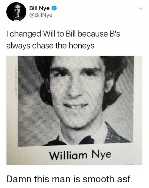 Bill Nye, Smooth, and Chase: Bill Nye  @BillNye  I changed Will to Bill because B's  always chase the honeys  William Nye Damn this man is smooth asf