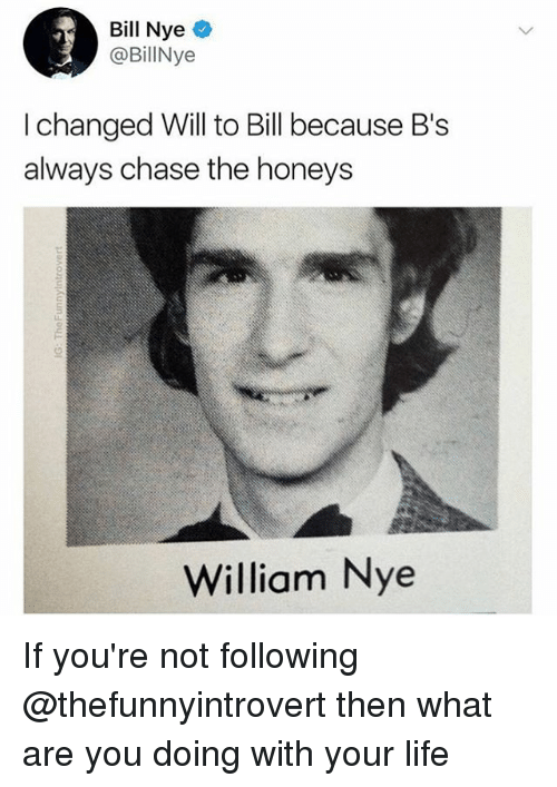 Bill Nye, Life, and Memes: Bill Nye  @BillNye  I changed Will to Bill because B's  always chase the honeys  William Nye If you're not following @thefunnyintrovert then what are you doing with your life