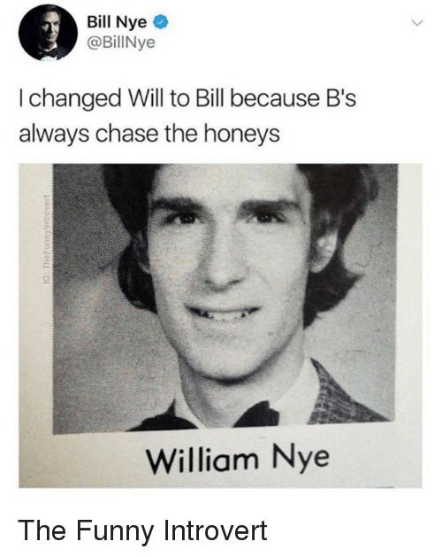 Bill Nye, Funny, and Introvert: Bill Nye  @BillNye  I changed Will to Bill because B's  always chase the honeys  William Nye The Funny Introvert
