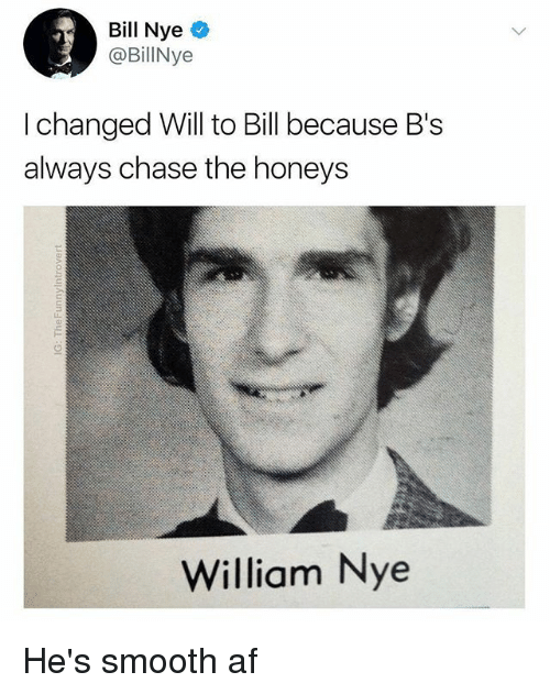 Af, Bill Nye, and Memes: Bill Nye  @BillNye  I changed Will to Bill because B's  always chase the honeys  William Nye He's smooth af