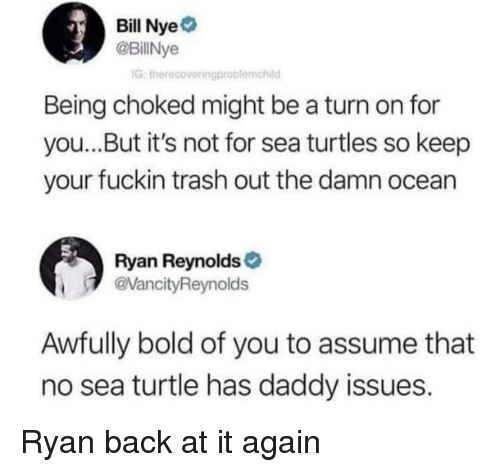 Back at It Again: Bill Nye  @BillNye  IG, therecovetingproblemchild  Being choked might be a turn on for  you...But it's not for sea turtles so keep  your fuckin trash out the damn ocean  Ryan Reynolds  VancityReynolds  Awfully bold of you to assume that  no sea turtle has daddy issues. Ryan back at it again