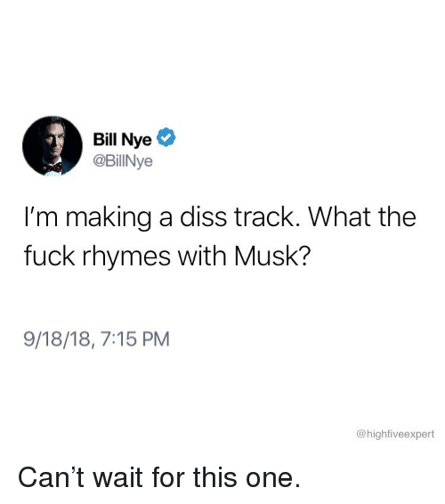 Bill Nye, Diss, and Memes: Bill Nye  @BillNye  I'm making a diss track. What the  fuck rhymes with Musk?  9/18/18, 7:15 PM  @highfiveexpert Can't wait for this one.