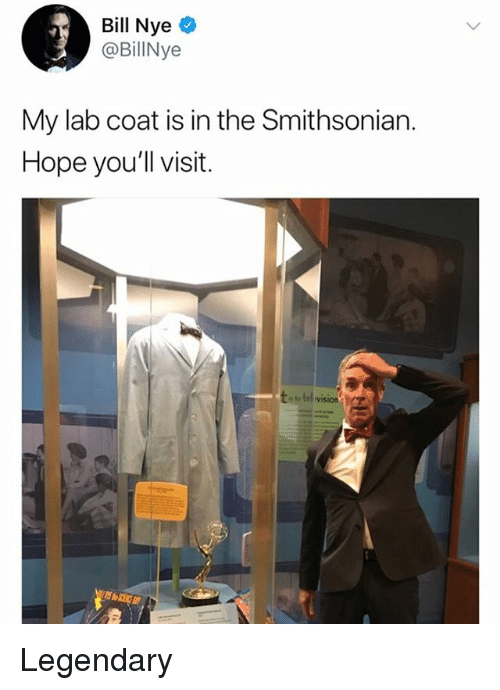 Bill Nye, Memes, and Smithsonian: Bill Nye  @BillNye  My lab coat is in the Smithsonian.  Hope you'll visit.  or tel vi5i0n Legendary
