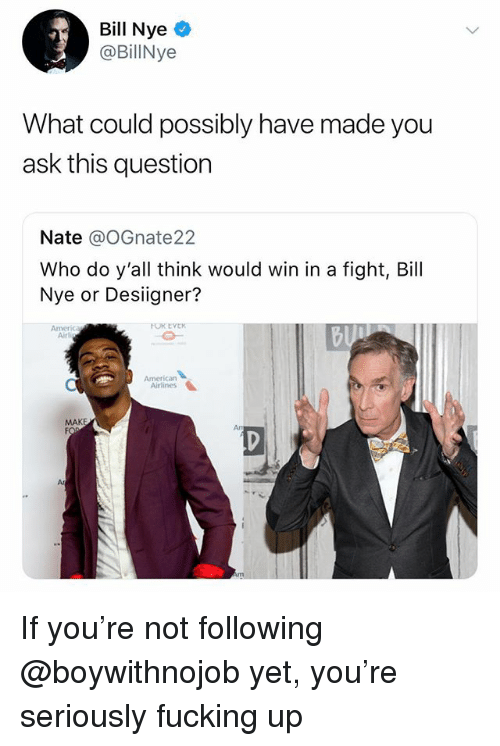 Bill Nye, Fucking, and Desiigner: Bill Nye  BillNye  What could possibly have made you  ask this question  Nate @oGnate22  Who do y'all think would win in a fight, Bill  Nye or Desiigner?  Airl  Americarn  Airlines  MAKE  Ar If you're not following @boywithnojob yet, you're seriously fucking up