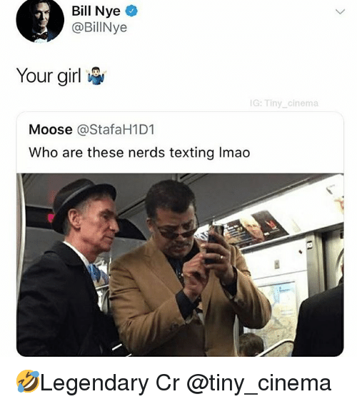 Bill Nye, Memes, and Texting: Bill Nye  @BillNye  Your girl  G: Tiny_cinema  Moose @StafaH1D1  Who are these nerds texting Imao 🤣Legendary Cr @tiny_cinema