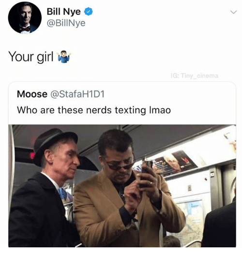 Bill Nye, Dank, and Texting: Bill Nye  @BilNye  Your girl  G:Tiny cinema  Moose @StafaH1D1  Who are these nerds texting Imao