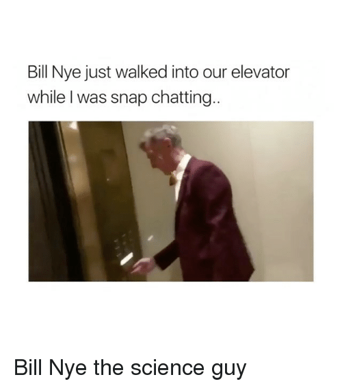 Bill Nye, Science, and Bill Nye the Science Guy: Bill Nye just walked into our elevator  while I was snap chatting Bill Nye the science guy