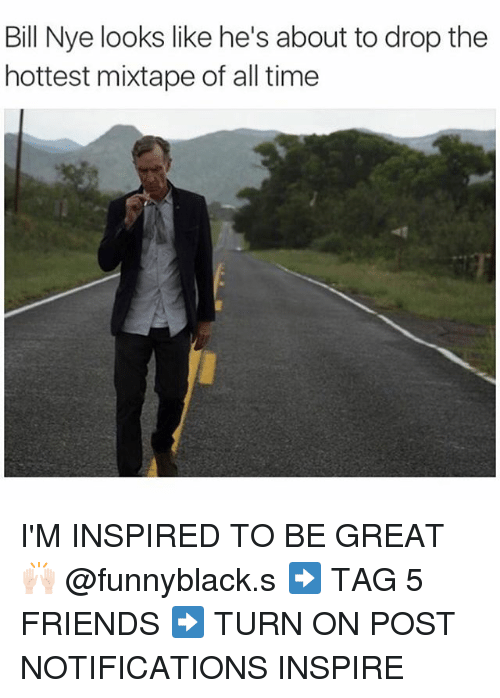 About To Drop The Hottest Mixtape: Bill Nye looks like he's about to drop the  hottest mixtape of all time I'M INSPIRED TO BE GREAT🙌🏻 @funnyblack.s ➡️ TAG 5 FRIENDS ➡️ TURN ON POST NOTIFICATIONS INSPIRE