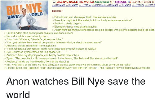 """4chan, Bill Nye, and Dancing: BILL NYE SAVES THE WORLD Anonymous (ID  T4nUanHTO) 04/23/17 (Sun)03:17  ORIGINAL SERIES  122360052 122360055 >>122360144 >>122360343 >>122360368 >>122360812 >>122361150 >>122361  Episode 1  ORLD  SAVES Bill holds up an Erlenmeyer flask. The audience ooohs.  """"Now this might look like water, but it's actually an aqueous solution.""""  Audience starts clapping  Electronic dance music starts playing  Adam from the mythbusters comes out on a scooter with colorful beakers and a lab coat.  Bill and Adam start dancing with beakers, audience cheers  Record scratch, music abruptly stops  Zoom into Bill's face, """"Now let's get serious folks.""""  """"Can you believe there are still people who believe in God, and not climate change?""""  Audience erupts in laughter, more applause  """"Folks we have a very special guest here today to tell you why space is WOKEI  Neil DeGrasse Tyson comes out in a space suit  Audience furiously clapping now, can barely contain themselves  Tyson: """"The potential for life is everywhere in the universe, Star Trek and Star Wars could be reall""""  Audience hands are now bleeding from all the clapping  Bill: """"Well that's all the time we have today, join us next week when we tell you more about why science rocks!""""  Electric guitar solo, audience starts chanting aggressively """"Bill! B  Bill! Bill Bill!"""" Their claps are now full repetitive nazi salutes"""