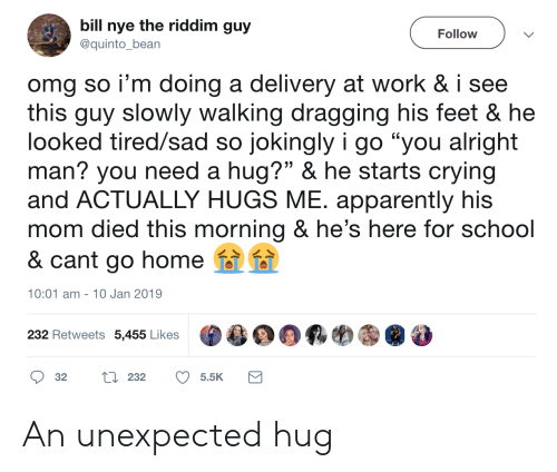 """Nye: bill nye the riddim guy  Follow  @quinto_bean  omg so i'm doing a delivery at work & i see  this guy slowly walking dragging his feet & he  looked tired/sad so jokingly i go """"you alright  man? you need a hug?"""" & he starts crying  and ACTUALLY HUGS ME. apparently his  mom died this morning & he's here for school  & cant go home  10:01 am 10 Jan 2019  232 Retweets 5,455 Likes  L232  32  5.5K An unexpected hug"""
