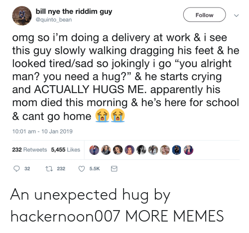 """Nye: bill nye the riddim guy  Follow  @quinto_bean  omg so i'm doing a delivery at work & i see  this guy slowly walking dragging his feet & he  looked tired/sad so jokingly i go """"you alright  man? you need a hug?"""" & he starts crying  and ACTUALLY HUGS ME. apparently his  mom died this morning & he's here for school  & cant go home  10:01 am 10 Jan 2019  232 Retweets 5,455 Likes  L 232  32  5.5K An unexpected hug by hackernoon007 MORE MEMES"""