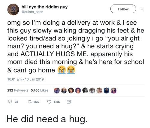 """Need A Hug: bill nye the riddim guy  @quinto_bean  Follow  omg so i'm doing a delivery at work & i see  this quy slowly walking dragging his feet & he  looked tired/sad so jokingly i go """"you alright  man? you need a hug?"""" & he starts crying  and ACTUALLY HUGS ME. apparently his  mom died this morning & he's here for school  & cant go home  10:01 am- 10 Jan 2019  232 Retweets 5,455 Likes  目鼎羁哟㊧@  32 tl 232 5.5K He did need a hug."""
