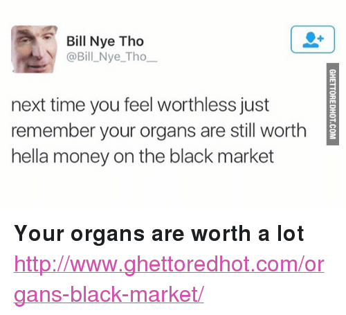 """Ghettoredhot: Bill Nye Tho  @Bill Nye_Tho  next time you feel worthless just  remember your organs are still worth  hella money on the black market <p><strong>Your organs are worth a lot</strong></p><p><a href=""""http://www.ghettoredhot.com/organs-black-market/"""">http://www.ghettoredhot.com/organs-black-market/</a></p>"""