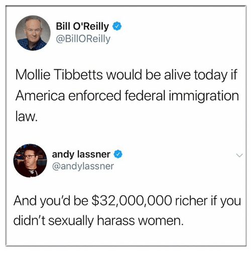 harass: Bill O'Reilly  @BillOReilly  Mollie Tibbetts would be alive today if  America enforced federal immigration  law.  andy lassner  @andylassner  And you'd be $32,000,000 richer if you  didn't sexually harass women.