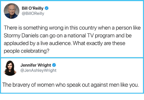 speak out: Bill O'Reilly  @BillOReilly  There is something wrong in this country when a person like  Stormy Daniels can go on a national TV program and be  applauded by a live audience. What exactly are these  people celebrating?  Jennifer Wright  @JenAshleyWright  The bravery of women who speak out against men like you