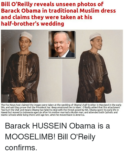 """America, Bill O'Reilly, and Fail: Bill O'Reilly reveals unseen photos of  Barack Obama in traditional Muslim dress  and claims they were taken at his  half-brother's wedding  The Fox News host claimed the images were taken at the wedding of Obama's half-brother in Maryland in the early  90s, and said they prove that the President has """"deep emotional ties to lslam'. O'Reilly added that this attachment  has hurt the USA and means Obama has failed to deal with the threat posed by ISIS. Obama spent his early life in  Hawaii but moved to Indonesia aged six after his mother married a Muslim man  and attended both Catholic and  Islamic schools while  living there until age ten, when he moved back to America. Barack HUSSEIN Obama is a MOOSELIMB! Bill O'Reily confirms."""