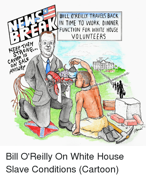 Bill O'Reilly, Politics, and White House: BILL O'REILY TRAVELS BACK  IN TIME TO WORK DINNER  FUNCTION FOR WHITE HOUSE  P VOLUNTEERS  SALE  ON XIV Bill O'Reilly On White House Slave Conditions (Cartoon)