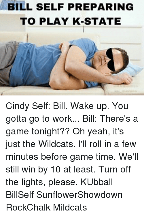 Kansas University Memes: BILL SELF PREPARING  TO PLAY K-STATE Cindy Self: Bill. Wake up. You gotta go to work... Bill: There's a game tonight?? Oh yeah, it's just the Wildcats. I'll roll in a few minutes before game time. We'll still win by 10 at least. Turn off the lights, please. KUbball BillSelf SunflowerShowdown RockChalk Mildcats